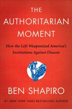 The authoritarian moment : how the left weaponized America's institutions against dissent / Ben Shapiro.