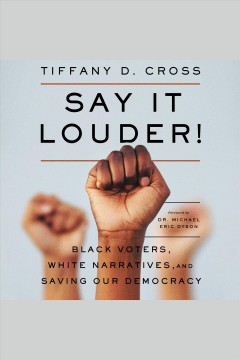 Say it louder! : black voters, white narratives, and saving our democracy / Tiffany D. Cross.