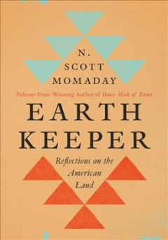 Earth keeper : reflections on the American land / N. Scott Momaday. - N. Scott Momaday.