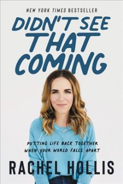 Didn't see that coming : putting life back together when your world falls apart / Rachel Hollis. - Rachel Hollis.