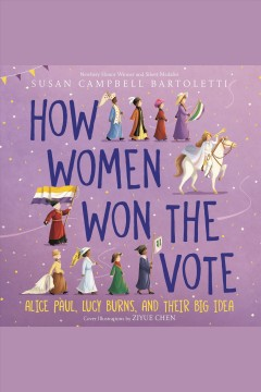 How women won the vote : Alice Paul, Lucy Burns, and their big idea / Susan Campbell Bartoletti.