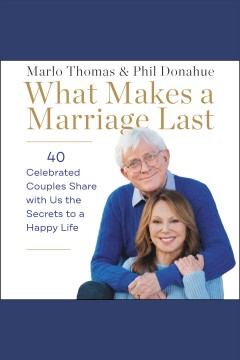 What makes a marriage last : 40 celebrated couples share with us the secrets to a happy life / Marlo Thomas ; Phil Donahue. - Marlo Thomas ; Phil Donahue.
