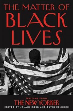 The matter of Black lives : writing from The New Yorker / edited by Jelani Cobb and David Remnick. - edited by Jelani Cobb and David Remnick.