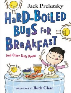 Hard-boiled bugs for breakfast : and other tasty poems / Jack Prelutsky ; drawings by Ruth Chan. - Jack Prelutsky ; drawings by Ruth Chan.