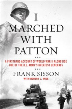 I marched with Patton : a firsthand account of World War II alongside one of the U.S. Army's greatest generals / Frank Sisson with Robert L. Wise.
