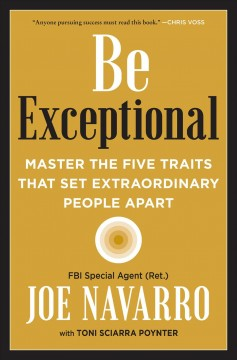 Be exceptional : master the five traits that set extraordinary people apart / Joe Navarro with Toni Sciarra Poynter. - Joe Navarro with Toni Sciarra Poynter.