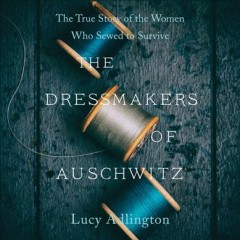 The dressmakers of Auschwitz : the true story of the women who sewed to survive / Lucy Adlington. - Lucy Adlington.