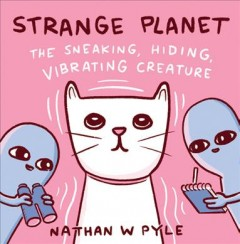 Strange planet : the sneaking, hiding, vibrating creature / Nathan W Pyle. - Nathan W Pyle.