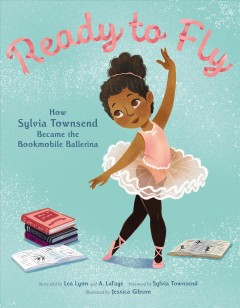 Ready to fly : how Sylvia Townsend became the bookmobile ballerina / story told by Lea Lyon and A. LaFaye ; foreword by Sylvia Townsend ; illustrated by Jessica Gibson. - story told by Lea Lyon and A. LaFaye ; foreword by Sylvia Townsend ; illustrated by Jessica Gibson.