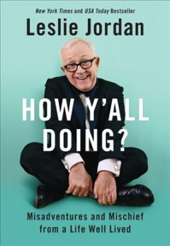 How y'all doing? : misadventures and mischief from a life well lived / Leslie Jordan.
