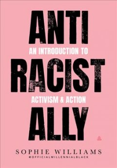 Anti racist ally : an introduction to action & activism / Sophie Williams. - Sophie Williams.