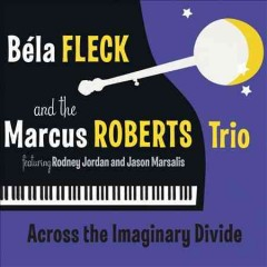 Across the imaginary divide /  Béla Fleck and the Marcus Roberts Trio.