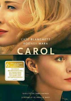 Carol /  The Weinstein Company and Film4 present ; in assocation with Studio Canal, HanWay, Goldcrest, Dirty Films, and Infilm Productions ; produced by Elizabeth Karlsen, Stephen Woolley, Christine Vachon ; screenplay by Phyllis Nagy ; directed by Todd Haynes.