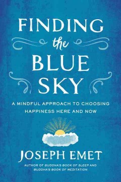 Finding the blue sky : a mindful approach to choosing happiness here and now / Joseph Emet.