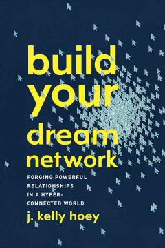 Build your dream network : forging powerful relationships in a hyper-connected world / J. Kelly Hoey.