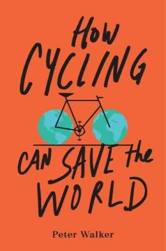 How cycling can save the world /  Peter Walker.