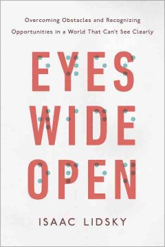 Eyes wide open : overcoming obstacles and recognizing opportunities in a world that can't see clearly / by Isaac Lidsky.
