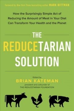 The reducetarian solution : how the surprisingly simple act of reducing the amount of meat in your diet can transform your health and the planet / edited by Brian Kateman ; foreword by Mark Bittman ; recipes by Pat Crocker.
