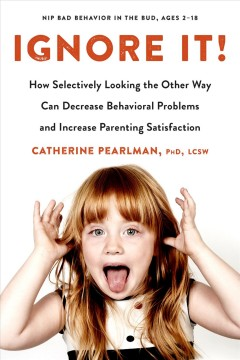 Ignore it! : how selectively looking the other way can decrease behavioral problems and increase parenting satisfaction / Catherine Pearlman, PhD, LCSW. - Catherine Pearlman, PhD, LCSW.