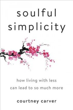 Soulful simplicity : how living with less can lead to so much more / by Courtney Carver. - by Courtney Carver.