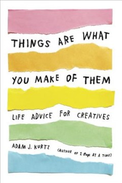 Things are what you make of them : life advice for creatives / Adam J. Kurtz.