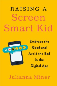 Raising a screen-smart kid : embrace the good and avoid the bad in the digital age / Julianna Miner. - Julianna Miner.