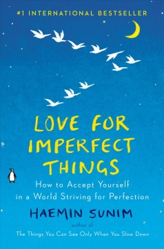 Love for imperfect things : how to accept yourself in a world striving for perfection / Haemin Sunim ; translated by Deborah Smith and Haemin Sunim ; artwork by Lisk Feng.