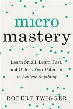 Micromastery : learn small, learn fast, and unlock your potential to achieve anything / Robert Twigger.