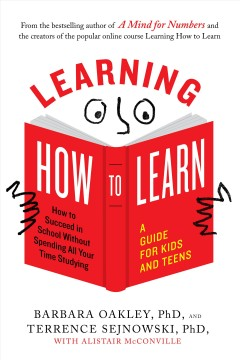 Learning how to learn : how to succeed in school without spending all your time studying / Barbara Oakley, PhD, and Terrence Sejnowski, PhD ; with Alistair McConville ; with illustrations by Oliver Young. - Barbara Oakley, PhD, and Terrence Sejnowski, PhD ; with Alistair McConville ; with illustrations by Oliver Young.