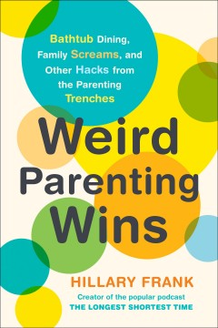 Weird parenting wins : bathtub dining, family screams, and other hacks from the parenting trenches / Hillary Frank.