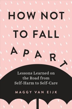 How not to fall apart : lessons learned on the road from self-harm to self-care / Maggy van Eijk. - Maggy van Eijk.