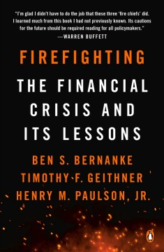 Firefighting : the financial crisis and its lessons / Ben S. Bernanke, Timothy F. Geithner, and Henry M. Paulson, Jr.