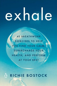 Exhale : 40 breathwork exercises to help you find your calm, supercharge your health, and perform at your best / Richie Bostock.