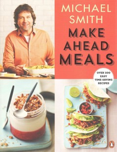 Make ahead meals : over 100 easy time-saving recipes / Michael Smith.