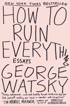 How to ruin everything : essays / George Watsky.