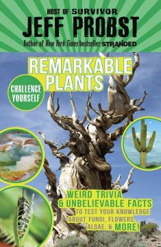 Remarkable plants / Weird Trivia & Unbelievable Facts to Test Your Knowledge About Fungi, Flowers, Algae, & More! Jeff Probst.