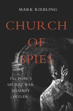 Church of spies : the pope's secret war against Hitler / Mark Riebling.