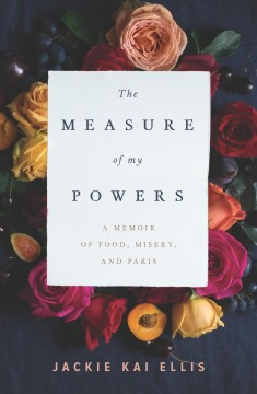 The measure of my powers : a memoir of food, misery, and Paris / Jackie Kai Ellis.