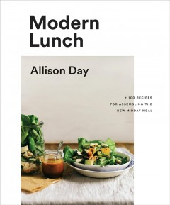 Modern lunch : +100 recipes for assembling the new midday meal / Allison Day.