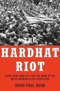 The Hardhat Riot : Nixon, New York City, and the dawn of the white working-class revolution / David Paul Kuhn.