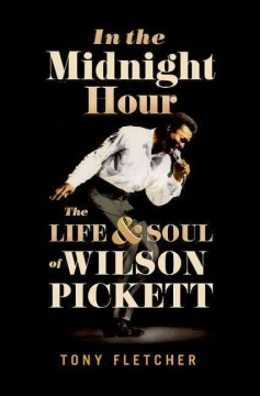 In the midnight hour : the life & soul of Wilson Pickett / Tony Fletcher.