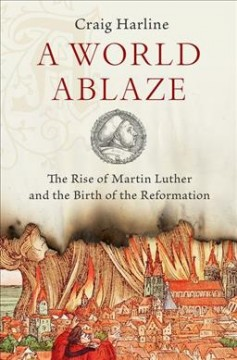 A world ablaze : the rise of Martin Luther and the birth of the Reformation / Craig Harline.
