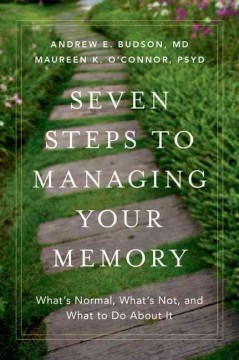 Seven steps to managing your memory : what's normal, what's not, and what to do about it / by Andrew E. Budson, MD, Neurology Service, Section of Cognitive & Behavioral Neurology and Center for Translational Cognitive Neuroscience, Veterans Affairs Boston Healthcare System, Alzheimer's Disease Center & Department of Neurology, Boston University School of Medicine, Division of Cognitive & Behavioral Neurology, Department of Neurology, Brigham and Women's Hospital, Harvard Medical School, Boston, MA, Boston Center for Memory, Newton MA and Maureen K. O'Connor, PsyD, Psychology Service, Section of Neuropsychology, and Center for Translational Cognitive Neuroscience, Bedford Veterans Affairs Hospital, Bedford, MA, Alzheimer's Disease Center, Department of Neurology, Boston University School of Medicine, Boston, MA. - by Andrew E. Budson, MD, Neurology Service, Section of Cognitive & Behavioral Neurology and Center for Translational Cognitive Neuroscience, Veterans Affairs Boston Healthcare System, Alzheimer's Disease Center & Department of Neurology, Boston University School of Medicine, Division of Cognitive & Behavioral Neurology, Department of Neurology, Brigham and Women's Hospital, Harvard Medical School, Boston, MA, Boston Center for Memory, Newton MA and Maureen K. O'Connor, PsyD, Psychology Service, Section of Neuropsychology, and Center for Translational Cognitive Neuroscience, Bedford Veterans Affairs Hospital, Bedford, MA, Alzheimer's Disease Center, Department of Neurology, Boston University School of Medicine, Boston, MA.