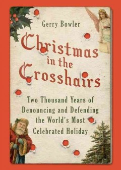 Christmas in the crosshairs : two thousand years of denouncing and defending the world's most celebrated holiday / Gerry Bowler.