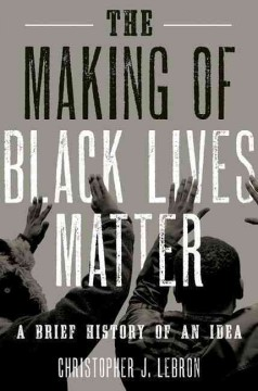 The making of Black lives matter : a brief history of an idea / Christopher J. Lebron.