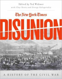 The New York Times disunion : a history of the Civil War / edited by Ted Widmer ; with Clay Risen and George Kalogerakis.