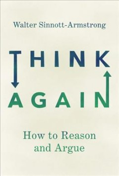 Think again : how to reason and argue / Walter Sinnott-Armstrong, Duke University.