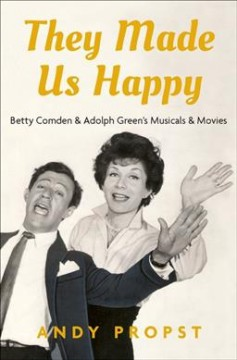 They made us happy : Betty Comden and Adolph Green's musicals & movies / Andy Propst. - Andy Propst.