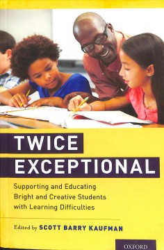 Twice exceptional : supporting and educating bright and creative students with learning difficulties / edited by Scott Barry Kaufman.