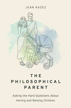 The philosophical parent : asking the hard questions about having and raising children / Jean Kazez.